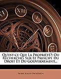 Qu'est-Ce Que La Propriete? Ou Recherches Sur Le Principe Du Droit Et Du Gouvernement... - Nabu Press - 16/03/2012