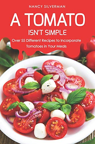 A Tomato Isn't Simple: Over 55 Different Recipes to Incorporate Tomatoes in Your Meals