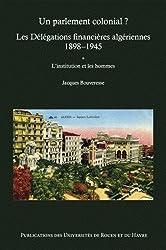 Un parlement colonial ? Les Délégations financières algériennes (1898-1945) : Tome 1, L'institution et les hommes