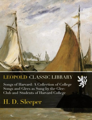 Songs of Harvard: A Collection of College Songs and Glees as Sung by the Glee-Club and Students of Harvard College -