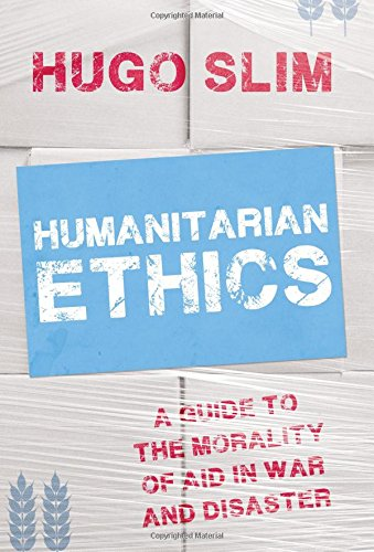 Humanitarian Ethics: A Guide to the Morality of Aid in War and Disaster