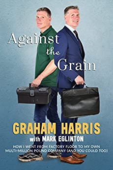 AGAINST THE GRAIN: HOW I WENT FROM FACTORY FLOOR TO MY OWN MULTI-MILLION POUND COMPANY (AND YOU COULD TOO) by [HARRIS, GRAHAM, EGLINTON, MARK]