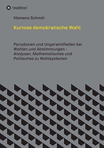 Kuriose demokratische Wahl: Paradoxien und Ungereimtheiten bei Wahlen und Abstimmungen - Analysen, Mathematisches und Politisches zu Wahlsystemen