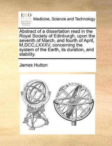 Abstract of a dissertation read in the Royal Society of Edinburgh, upon the seventh of March, and fourth of April, M,DCC,LXXXV, concerning the system of the Earth, its duration, and stability. by James Hutton (2010-05-28)