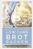 Low Carb Brot backen: Das Rezeptbuch: Low Carb Rezepte für Brot, Brötchen,...