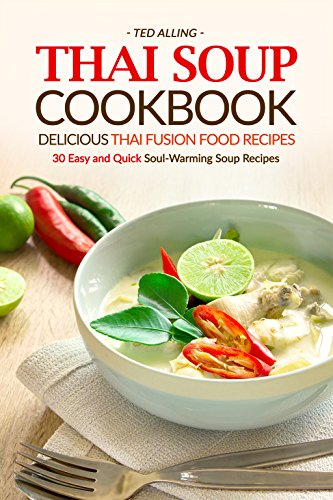 Thai Soup Cookbook - Delicious Thai Fusion Food Recipes: 30 Easy and Quick Soul-Warming Soup Recipes (English Edition)