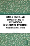 Gender Justice and Human Rights in International Development Assistance: Transcending Universal Divisions (Routledge Iss Gender, Sexuality and Development Studies)