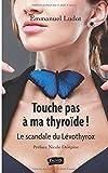 Telecharger Livres Touche pas a ma thyroide Le scandale du Levothyrox Preface de Nicole Delepine (PDF,EPUB,MOBI) gratuits en Francaise