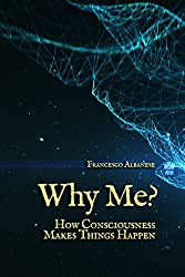 Why Me?: How Consciousness makes things happen (English Edition)