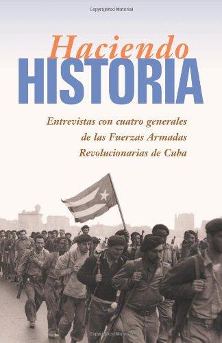 Haciendo Historia: Entrevistas Con Cuatro Generales de las Fuerzas Armada Revolucionarias de Cuba
