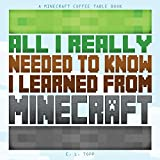 All I Really Needed to Know I Learned from Minecraft: A Minecraft Coffee Table Book