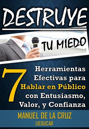 Destruye tu Miedo: 7 Herramientas para Hablar en Público con Entusiasmo, Valor, y Confianza por Manuel De la Cruz