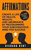 Affirmations: Create a Life of Health, Wealth, and Abundance by Programming Your Subconscious Mind for Success (FREE Bonus Video Included) (Meditation, Law of Attraction, Happiness Book 1)
