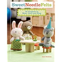 Sweet Needle Felts: 25 Projects to Wear, Give and Hug