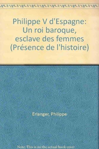 Philippe V d'Espagne : un roi baroque esclave des femmes