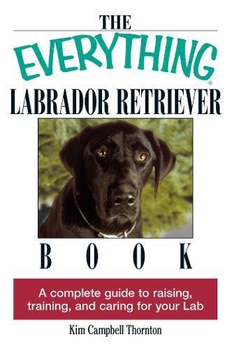 The Everything Labrador Retriever Book: A Complete Guide to Raising, Training, and Caring for Your Lab (Everything (R))