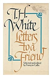 Letters to a Friend: The Correspondence Between T.H. White and L. J. by T. H. White (1982-09-03)