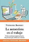 La autoestima en el trabajo: Cómo construyen empresas sólidas las personas que confían en sí mismas (Biblioteca Nathaniel Branden)