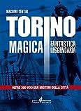 Torino magica fantastica leggendaria. Oltre 300 voci sui misteri della città
