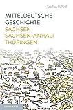 Mitteldeutsche Geschichte: Sachsen - Sachsen-Anhalt - Thüringen
