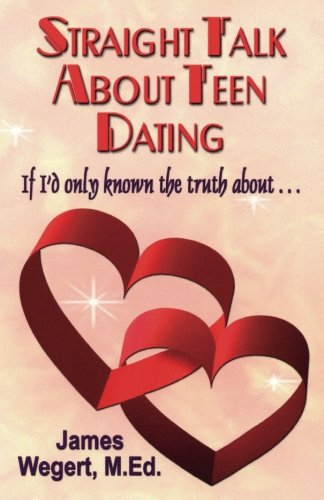 Straight Talk About Teen Dating   If I'd only known the truth about . . .: A guide to dating from a Christian perspective for pre-teens and teens   Second Edition -