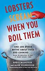 Lobsters Scream When You Boil Them: And 100 Other Myths About Food and Cooking . . . Plus 25 Recipes to Get It Right Every Time by Bruce Weinstein (2011-07-12)