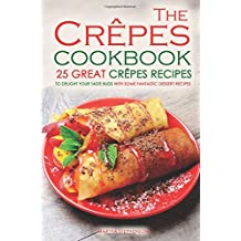 The Crepes Cookbook - 25 Great Crepes Recipes: To Delight Your Taste Buds with Some Fantastic Dessert Recipes
