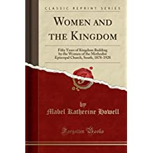 Women and the Kingdom: Fifty Years of Kingdom Building by the Women of the Methodist Episcopal Church, South, 1878-1928 (Classic Reprint)