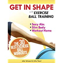 Get In Shape With Exercise Ball Training: The 30 Best Exercise Ball Workouts For Sexy Abs And A Slim Body At Home (Get In Shape Workout Routines and Exercises Book 2) (English Edition)