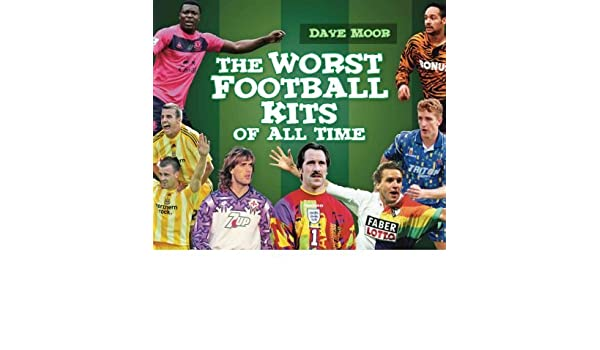 7bb873a80 The Worst Football Kits of All Time (Hardback) - Common  Amazon.co.uk  By  (author) David Moor  0884421012572  Books