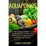 Aquaponic Gardening:Ultimate Beginner's Guide to Building Your Own, Beautiful Aquaponic Garden at Home: Step by Step Guide to Growing Fresh Fruits and ... (New 2017 Version) (English Edition)