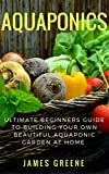 #8: Aquaponic Gardening:Ultimate Beginner's Guide to Building Your Own, Beautiful Aquaponic Garden at Home: Step by Step Guide to Growing Fresh Fruits and Vegetables with Aquaponics (New 2017 Version)