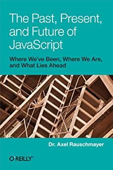 The Past, Present, and Future of JavaScript by [Rauschmayer, Axel]