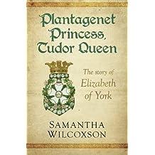 Plantagenet Princess, Tudor Queen: The Story of Elizabeth of York by Samantha Wilcoxson (2015-08-06)