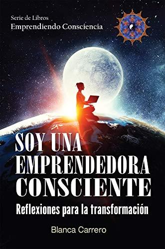Soy una Emprendedora Consciente: Reflexiones para la transformación (Emprendiendo Consciencia nº 3) por Blanca Carrero