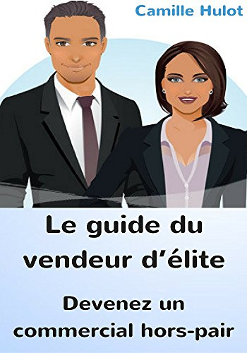 Couverture du livre Le guide du vendeur d'élite : Devenez un commercial hors-pair !