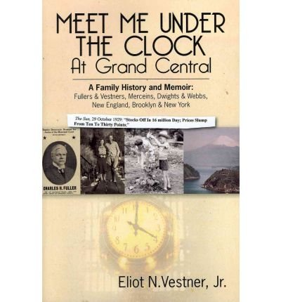 [ MEET ME UNDER THE CLOCK AT GRAND CENTRAL: A FAMILY HISTORY AND MEMOIR: FULLERS & VESTNERS, MERCEINS, DWIGHTS & WEBBS, NEW ENGLAND, BROOKLYN, NEW YORK ] Meet Me Under the Clock at Grand Central: A Family History and Memoir: Fullers & Vestners, Merceins, Dwights & Webbs, New England, Brooklyn, New York By Vestner, Jr Eliot N ( Author ) Jan-2010 [ Paperback ] -