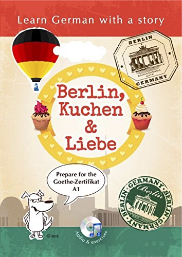 Learn German with a Story: Berlin, Kuchen & Liebe: Learn German with a Story. Prepare for the Goethe Certificate A1.