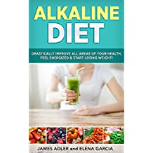 Alkaline Diet: Drastically Improve All Areas of Your Health, Feel Energized & Start Losing Weight! (Alkaline Diet, Clean Eating, Health, Weight Loss Book 1) (English Edition)