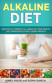 Alkaline Diet: Drastically Improve All Areas of Your Health, Feel Energized & Start Losing Weight! (Alkaline Diet, Clean Eating, Health, Weight Loss Book 1) (English Edition) par [Garcia, Elena, Adler, James]