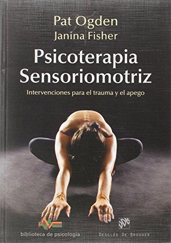 Psicoterapia sensoriomotriz : intervenciones para el trauma y el apego por Janina Fisher, Pat Odgen