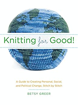Knitting for Good!: A Guide to Creating Personal, Social, and Political Change Stitch by Stitch by [Greer, Betsy]