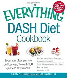 The Everything Dash Diet Cookbook: Lower Your Blood Pressure And Lose Weight - With 300 Quick And Easy Recipes! Lower Your Blood Pressure Without ... Boost Your Energy, And Stay Healthy For Life!