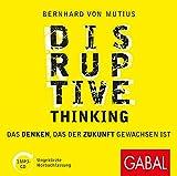 Disruptive Thinking: Das Denken, das der Zukunft gewachsen ist (Dein Business, Band 886)