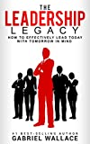 The Leadership Legacy: How to Effectively  Lead Today with Tomorrow in Mind