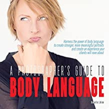 A Photographer's Guide to Body Language: Harness the power of body language to create stronger, more meaningful portraits and create an experience your clients will rave about (English Edition)