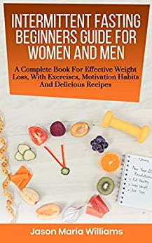 Intermittent Fasting Beginners Guide For Women And Men: A Complete Book For Effective Weight Loss, With Exercises, Motivation Habits And Delicious Recipes. The Fast Diet ! (English Edition) par [Williams, Jason Maria]