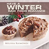 Have a Winter Raw Food Romance: Raw Vegan Recipes for Cozy Winter Months: Volume 1