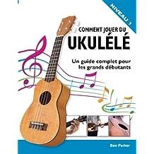 Comment jouer du Ukull: Un guide complet pour les grands dbutants (French Edition) by Ben Parker(2015-06-09)