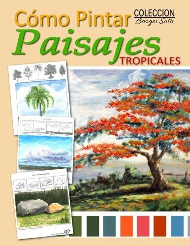 Como Pintar/Paisajes Tropicales: Guia para el estudio de la pintura/Fundamentos de la Naturaleza: Volume 19 (Coleccion Borges Soto) por Roland Borges Soto